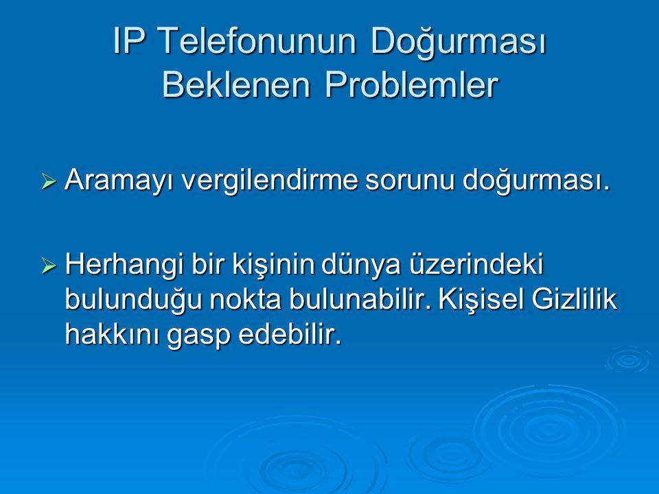 IP Telefonunun Doğurması Beklenen Problemler  Aramayı vergilendirme sorunu doğurması.  Herhangi bir kişinin dünya üzerindeki bulunduğu nokta bulunab