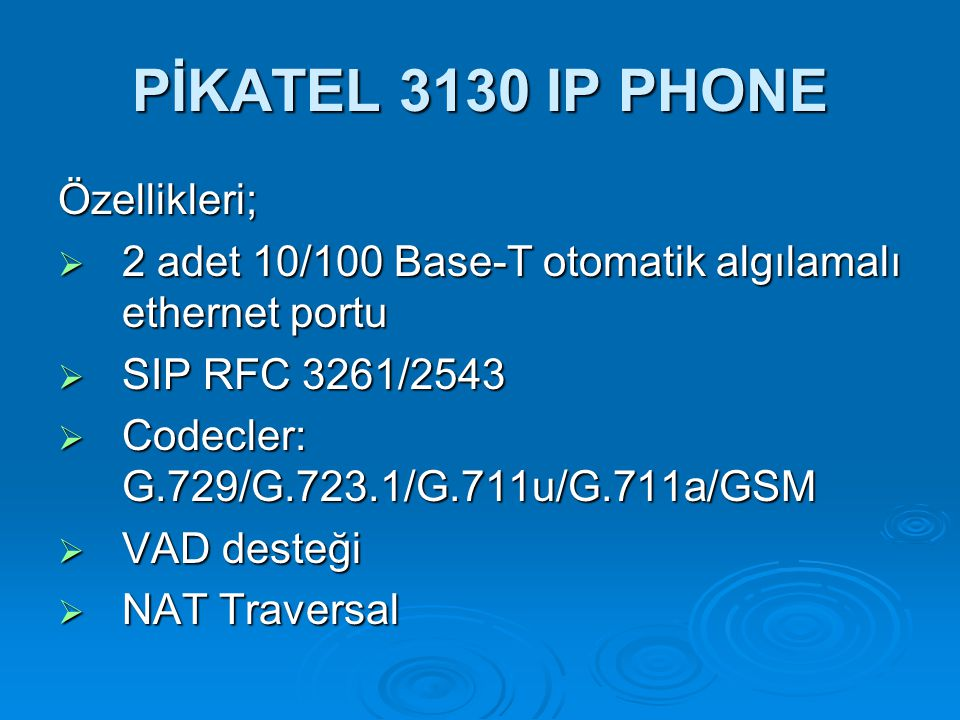 PİKATEL 3130 IP PHONE Özellikleri;  2 adet 10/100 Base-T otomatik algılamalı ethernet portu  SIP RFC 3261/2543  Codecler: G.729/G.723.1/G.711u/G.71