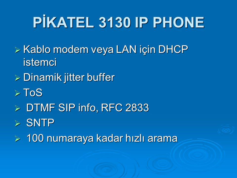 PİKATEL 3130 IP PHONE  Kablo modem veya LAN için DHCP istemci  Dinamik jitter buffer  ToS  DTMF SIP info, RFC 2833  SNTP  100 numaraya kadar hız