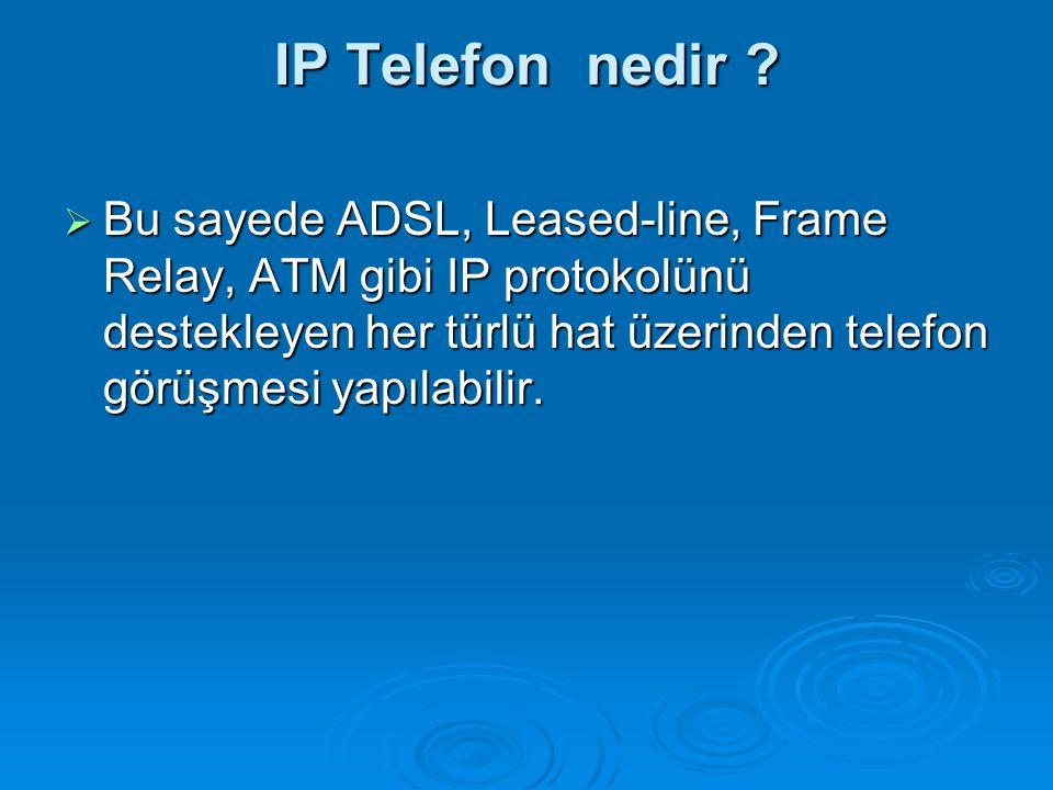IP Telefon nedir ?  Bu sayede ADSL, Leased-line, Frame Relay, ATM gibi IP protokolünü destekleyen her türlü hat üzerinden telefon görüşmesi yapılabil