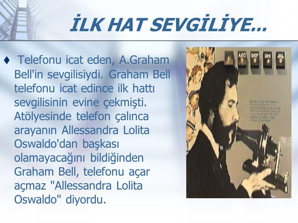  Telefonu icat eden, A.Graham Bell'in sevgilisiydi. Graham Bell telefonu icat edince ilk hattı sevgilisinin evine çekmişti. Atölyesinde telefon çalın