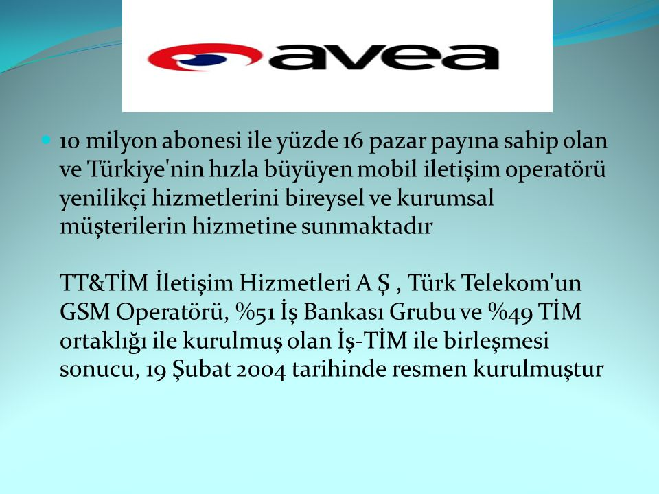 10 milyon abonesi ile yüzde 16 pazar payına sahip olan ve Türkiye'nin hızla büyüyen mobil iletişim operatörü yenilikçi hizmetlerini bireysel ve kurums