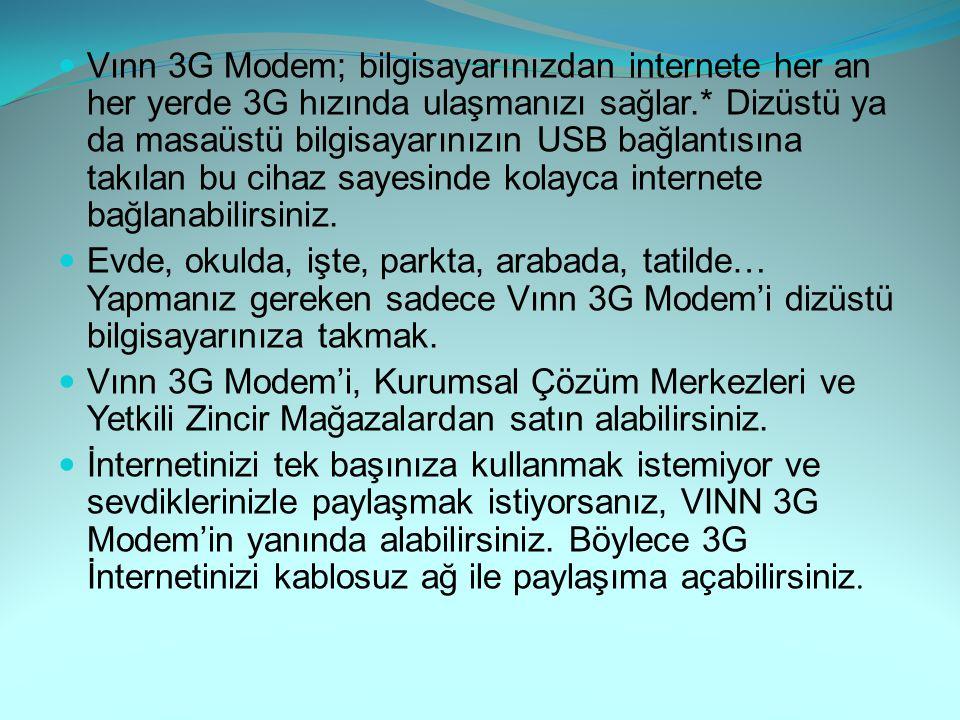 Vınn 3G Modem; bilgisayarınızdan internete her an her yerde 3G hızında ulaşmanızı sağlar.* Dizüstü ya da masaüstü bilgisayarınızın USB bağlantısına ta