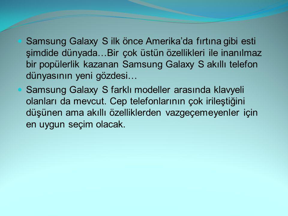 Samsung Galaxy S ilk önce Amerika'da fırtına gibi esti şimdide dünyada…Bir çok üstün özellikleri ile inanılmaz bir popülerlik kazanan Samsung Galaxy S