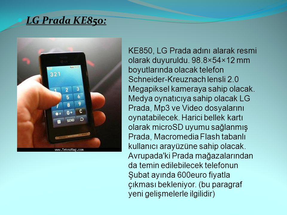 LG Prada KE850: KE850, LG Prada adını alarak resmi olarak duyuruldu. 98.8×54×12 mm boyutlarında olacak telefon Schneider-Kreuznach lensli 2.0 Megapiks