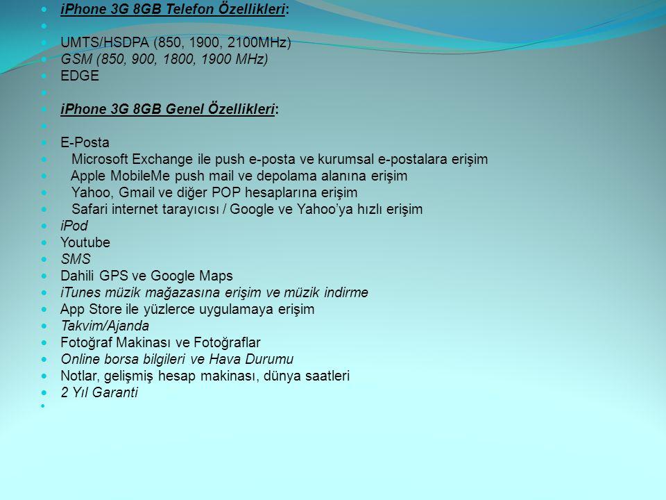 iPhone 3G 8GB Telefon Özellikleri: UMTS/HSDPA (850, 1900, 2100MHz) GSM (850, 900, 1800, 1900 MHz) EDGE iPhone 3G 8GB Genel Özellikleri: E-Posta Micros