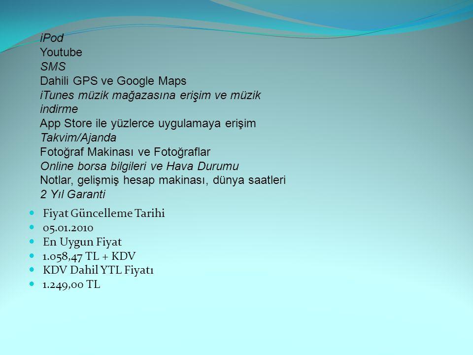 Fiyat Güncelleme Tarihi 05.01.2010 En Uygun Fiyat 1.058,47 TL + KDV KDV Dahil YTL Fiyatı 1.249,00 TL iPod Youtube SMS Dahili GPS ve Google Maps iTunes