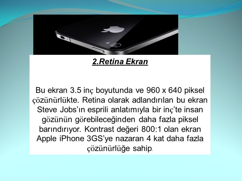 2.Retina Ekran Bu ekran 3.5 in ç boyutunda ve 960 x 640 piksel çö z ü n ü rl ü kte. Retina olarak adlandırılan bu ekran Steve Jobs ' ın esprili anlatı
