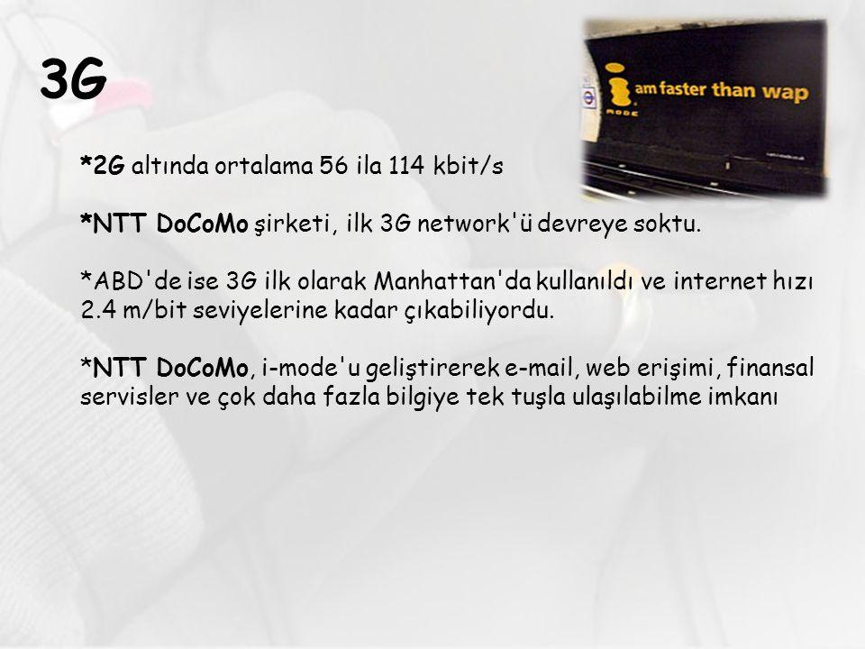 3G *2G altında ortalama 56 ila 114 kbit/s *NTT DoCoMo şirketi, ilk 3G network'ü devreye soktu. *ABD'de ise 3G ilk olarak Manhattan'da kullanıldı ve in