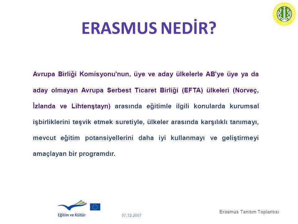 07.12.2007 Erasmus Tanıtım Toplantısı ERASMUS NEDİR? Avrupa Birliği Komisyonu'nun, üye ve aday ülkelerle AB'ye üye ya da aday olmayan Avrupa Serbest T