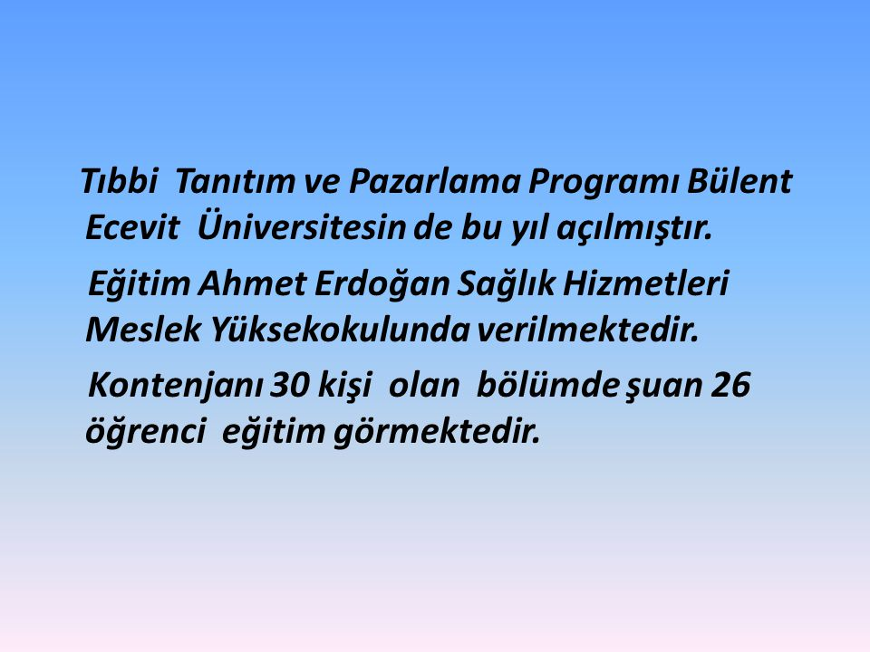 Tıbbi Tanıtım ve Pazarlama Programı Bülent Ecevit Üniversitesin de bu yıl açılmıştır. Eğitim Ahmet Erdoğan Sağlık Hizmetleri Meslek Yüksekokulunda ver