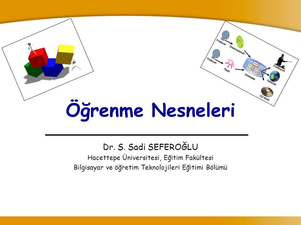 Öğrenme Nesneleri Dr. S. Sadi SEFEROĞLU Hacettepe Üniversitesi, Eğitim Fakültesi Bilgisayar ve öğretim Teknolojileri Eğitimi Bölümü