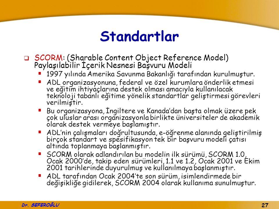 Dr. SEFEROĞLU 27 Standartlar  SCORM: (Sharable Content Object Reference Model) Paylaşılabilir İçerik Nesnesi Başvuru Modeli  1997 yılında Amerika Sa