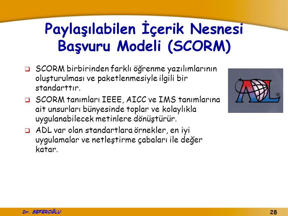 Dr. SEFEROĞLU 28 Paylaşılabilen İçerik Nesnesi Başvuru Modeli (SCORM)  SCORM birbirinden farklı öğrenme yazılımlarının oluşturulması ve paketlenmesiy