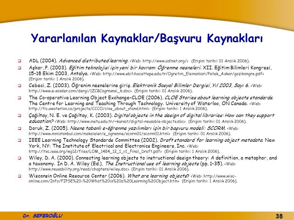 Dr. SEFEROĞLU 38 Yararlanılan Kaynaklar/Başvuru Kaynakları  ADL (2004). Advanced distributed learning. (Erişim tarihi: 01 Aralık 2006).  Aşkar, P. (
