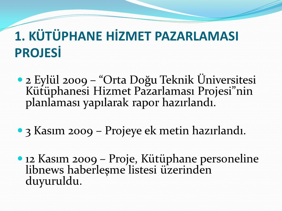 """1. KÜTÜPHANE HİZMET PAZARLAMASI PROJESİ 2 Eylül 2009 – """"Orta Doğu Teknik Üniversitesi Kütüphanesi Hizmet Pazarlaması Projesi""""nin planlaması yapılarak"""