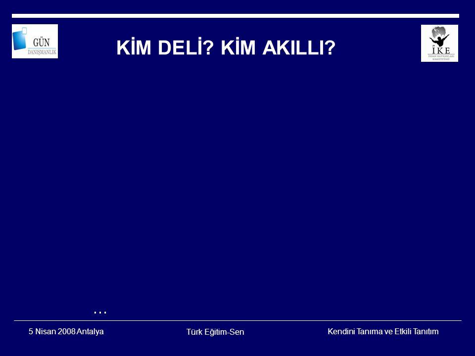 Kendini Tanıma ve Etkili Tanıtım Türk Eğitim-Sen 5 Nisan 2008 Antalya Kim deli Kim akıllı .