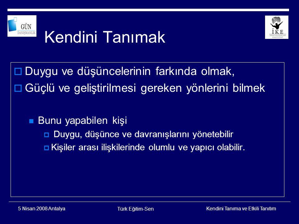 Kendini Tanıma ve Etkili Tanıtım Türk Eğitim-Sen 5 Nisan 2008 Antalya Kendini tanımanın üç bileşeni  Duygusal farkındalık, duygularını tanımayı ve ortaya çıkış nedenlerini görmeyi sağlar.