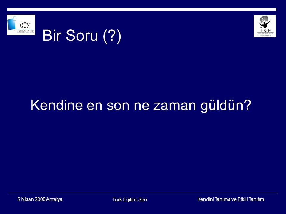 Kendini Tanıma ve Etkili Tanıtım Türk Eğitim-Sen 5 Nisan 2008 Antalya HİÇ KİMSE SİZİN İZNİNİZ OLMADAN SİZE KENDİNİZİ DEĞERSİZ HİSSETTİREMEZ