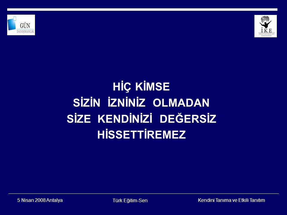 Kendini Tanıma ve Etkili Tanıtım Türk Eğitim-Sen 5 Nisan 2008 Antalya Ben olmayınca bu güller, bu serviler yok, Kızıl dudaklar, mis kokulu şarap yok, Sabahlar, akşamlar, sevinçler, tasalar yok, Ben düşündükçe var dünya, ben yok o da yok....