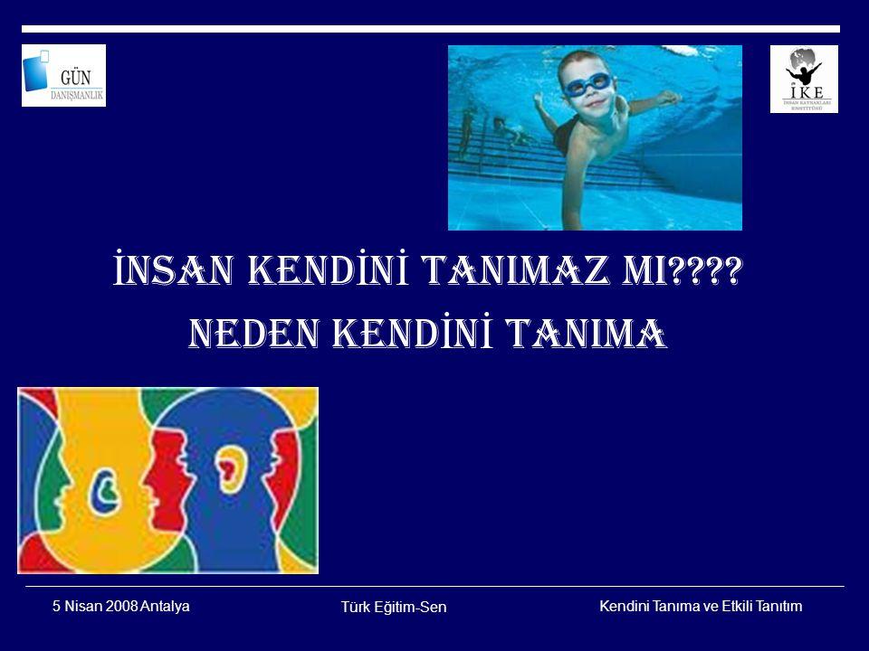 Kendini Tanıma ve Etkili Tanıtım Türk Eğitim-Sen 5 Nisan 2008 Antalya İlim, ilim bilmektir İlim, kendin bilmektir Sen kendini bilmezsen Bu nice okumaktır.