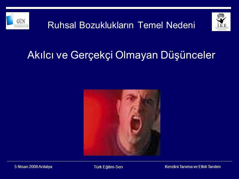 Kendini Tanıma ve Etkili Tanıtım Türk Eğitim-Sen 5 Nisan 2008 Antalya Gerçekçi ve Akılcı Olmayan Düşünceler (Bilişsel Çarpıtma)