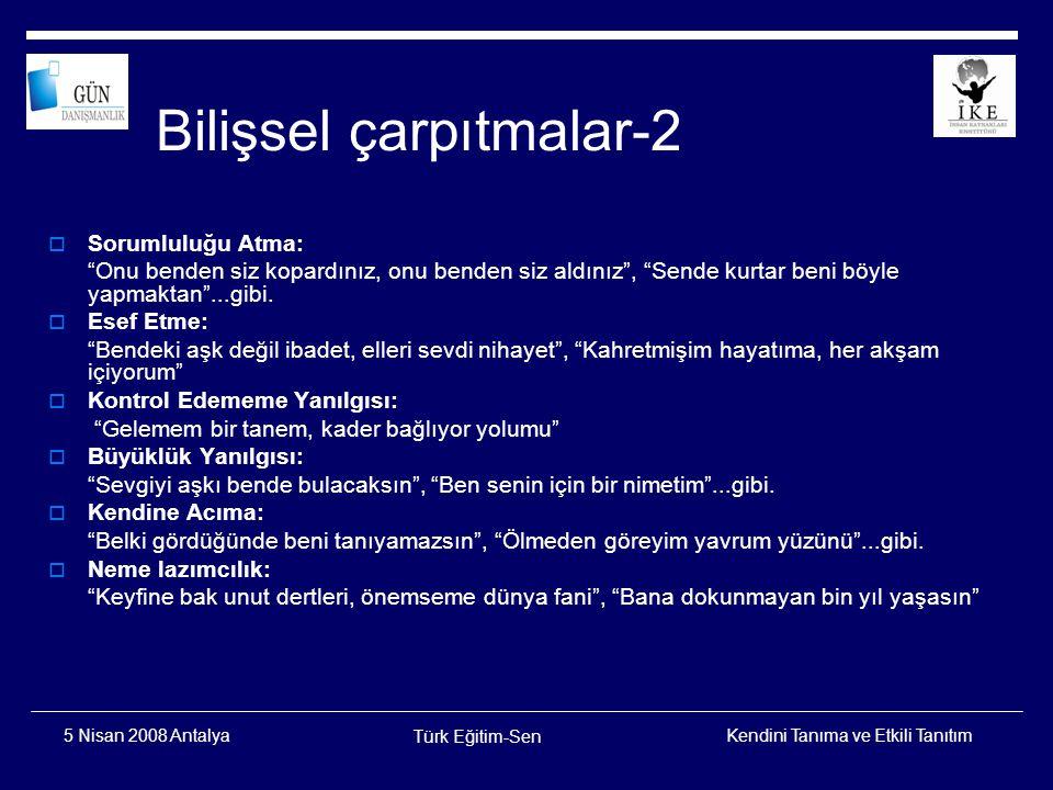 Kendini Tanıma ve Etkili Tanıtım Türk Eğitim-Sen 5 Nisan 2008 Antalya Özel Yaşamda Bilişsel Çarpıtmalar  Birisine kırk gün deli dersen deli olur  Buranın sabahı geç olur  Biz adam olmayız  Bütün aksilikler beni bulur  Böyle gelmiş böyle geçer
