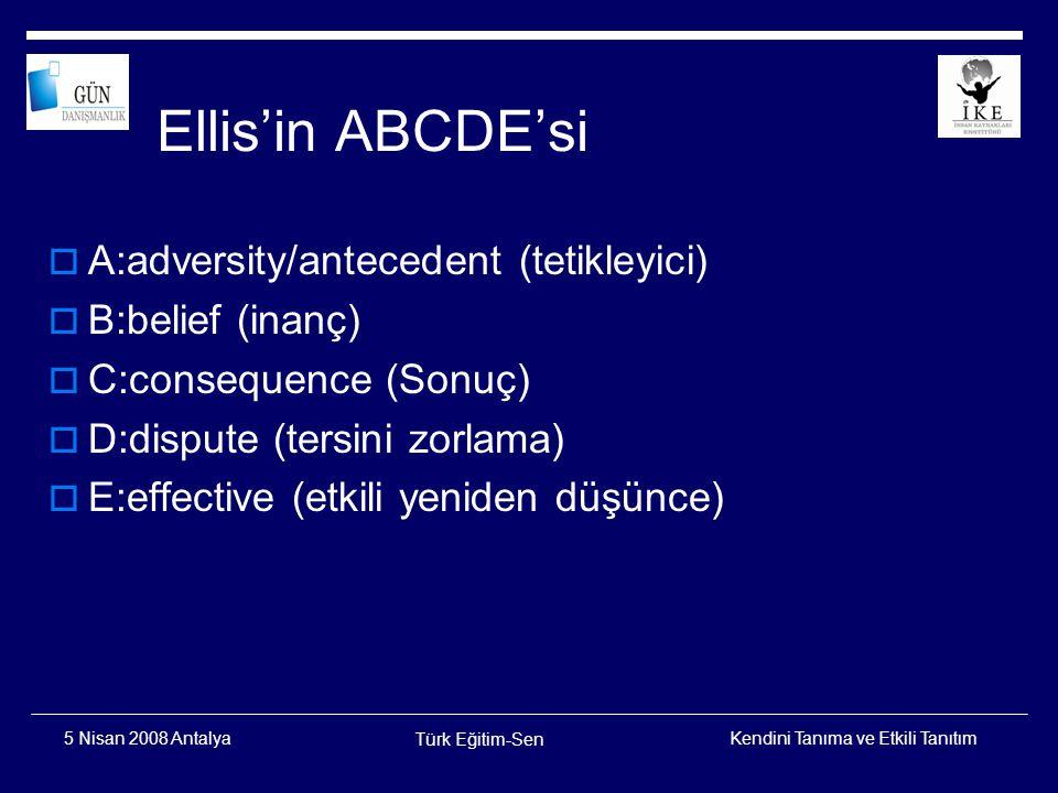 Kendini Tanıma ve Etkili Tanıtım Türk Eğitim-Sen 5 Nisan 2008 Antalya ABCDE'ye bir örnek  A:Mükemmel bir konuşma hazırlamalıyım  B:Mükemmel bir konuşma yapamazsam insanların önünde rezil olurum ve onlar benim işe yaramaz biri olduğumu düşünürler  C:Endişe düzeyi artar, hazırlanılması gereken konuşmaya odaklanma zorlaşır A:adversity/antecedent (tetikleyici) B:belief (inanç) C:consequence (Sonuç)