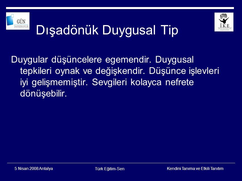 Kendini Tanıma ve Etkili Tanıtım Türk Eğitim-Sen 5 Nisan 2008 Antalya İçedönük Duygusal Tip Duygularını dış dünyadan saklayan, ilişki kurması güç insanlardır.