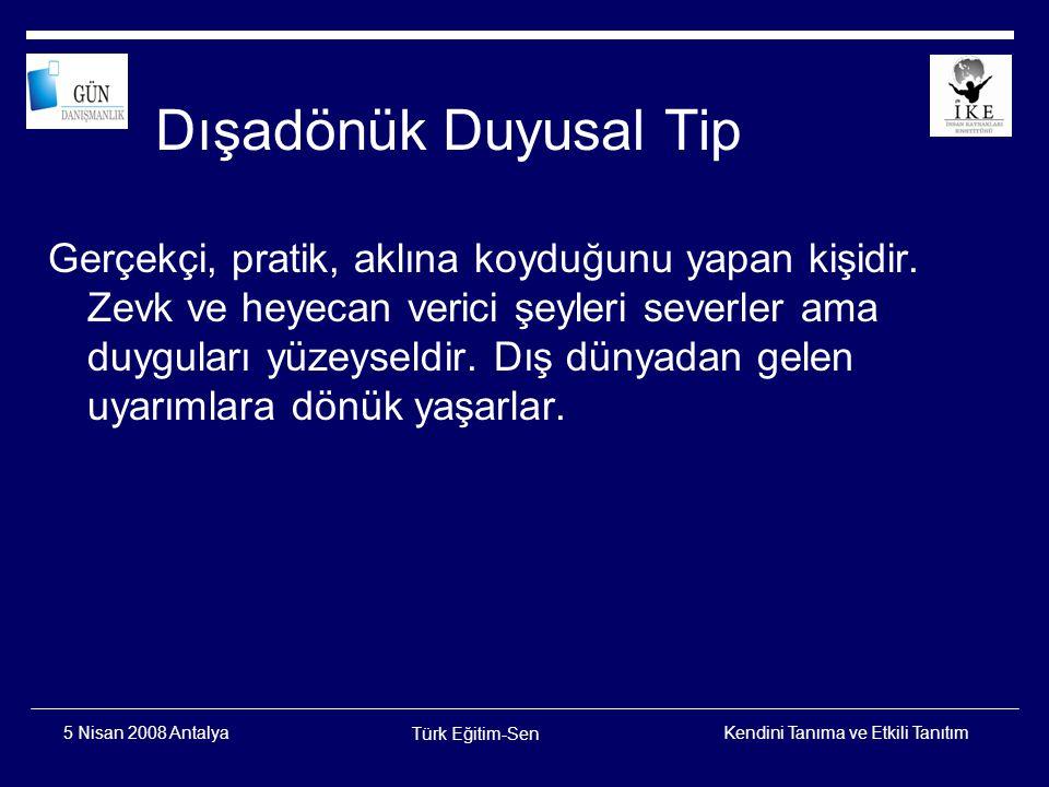 Kendini Tanıma ve Etkili Tanıtım Türk Eğitim-Sen 5 Nisan 2008 Antalya İçedönük Duyusal Tip Dış dünyadan uzak durmayı tercih ederler.