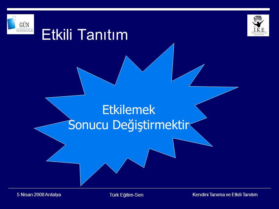 Kendini Tanıma ve Etkili Tanıtım Türk Eğitim-Sen 5 Nisan 2008 Antalya Etkilemede Altın Kural Kendini TanıKendini YönetÇevreni Tanıİlişkini Yönet