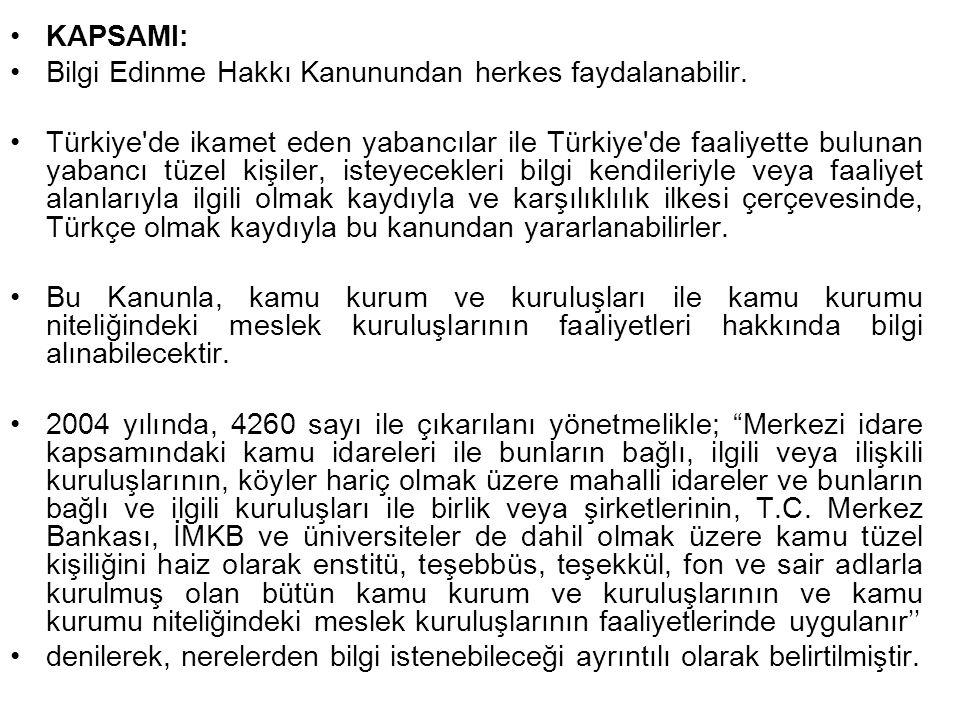 KAPSAMI: Bilgi Edinme Hakkı Kanunundan herkes faydalanabilir. Türkiye'de ikamet eden yabancılar ile Türkiye'de faaliyette bulunan yabancı tüzel kişile