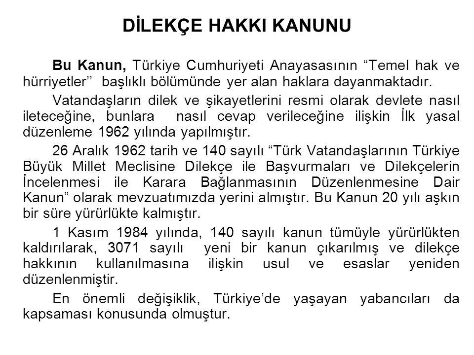 """DİLEKÇE HAKKI KANUNU Bu Kanun, Türkiye Cumhuriyeti Anayasasının """"Temel hak ve hürriyetler'' başlıklı bölümünde yer alan haklara dayanmaktadır. Vatanda"""