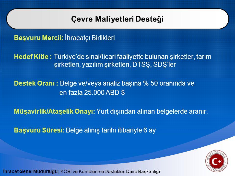 İhracat Genel Müdürlüğü | KOBİ ve Kümelenme Destekleri Daire Başkanlığı Başvuru Mercii: İhracatçı Birlikleri Hedef Kitle : Türkiye'de sınai/ticari faaliyette bulunan şirketler, tarım şirketleri, yazılım şirketleri, DTSŞ, SDŞ'ler Destek Oranı : Belge ve/veya analiz başına % 50 oranında ve en fazla 25.000 ABD $ Müşavirlik/Ataşelik Onayı: Yurt dışından alınan belgelerde aranır.