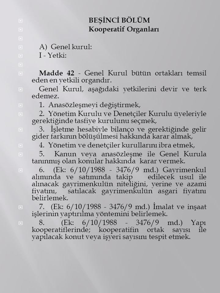  BEŞİNCİ BÖLÜM  Kooperatif Organları   A) Genel kurul:  I - Yetki:   Madde 42 - Genel Kurul bütün ortakları temsil eden en yetkili organdır. 
