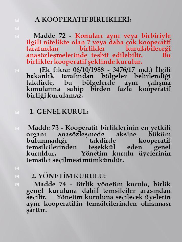  A KOOPERATİF BİRLİKLERİ:   Madde 72 - Konuları aynı veya birbiriyle ilgili nitelikte olan 7 veya daha çok kooperatif tarafından birlikler kurulabi