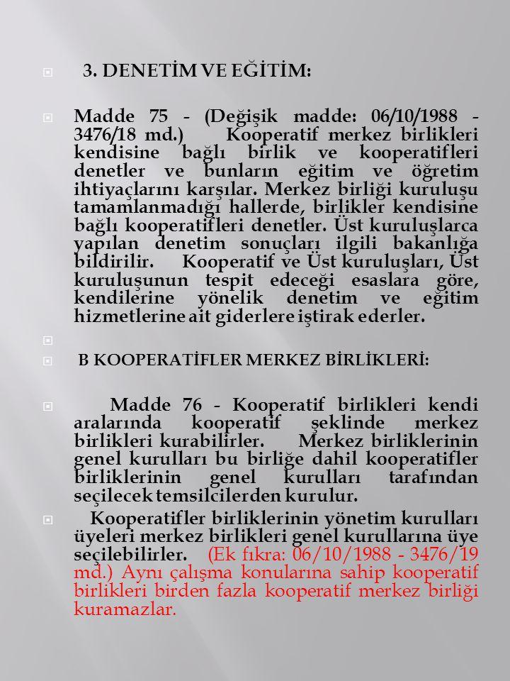  3. DENETİM VE EĞİTİM:  Madde 75 - (Değişik madde: 06/10/1988 - 3476/18 md.) Kooperatif merkez birlikleri kendisine bağlı birlik ve kooperatifleri d