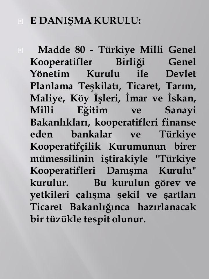  E DANIŞMA KURULU:  Madde 80 - Türkiye Milli Genel Kooperatifler Birliği Genel Yönetim Kurulu ile Devlet Planlama Teşkilatı, Ticaret, Tarım, Maliye,