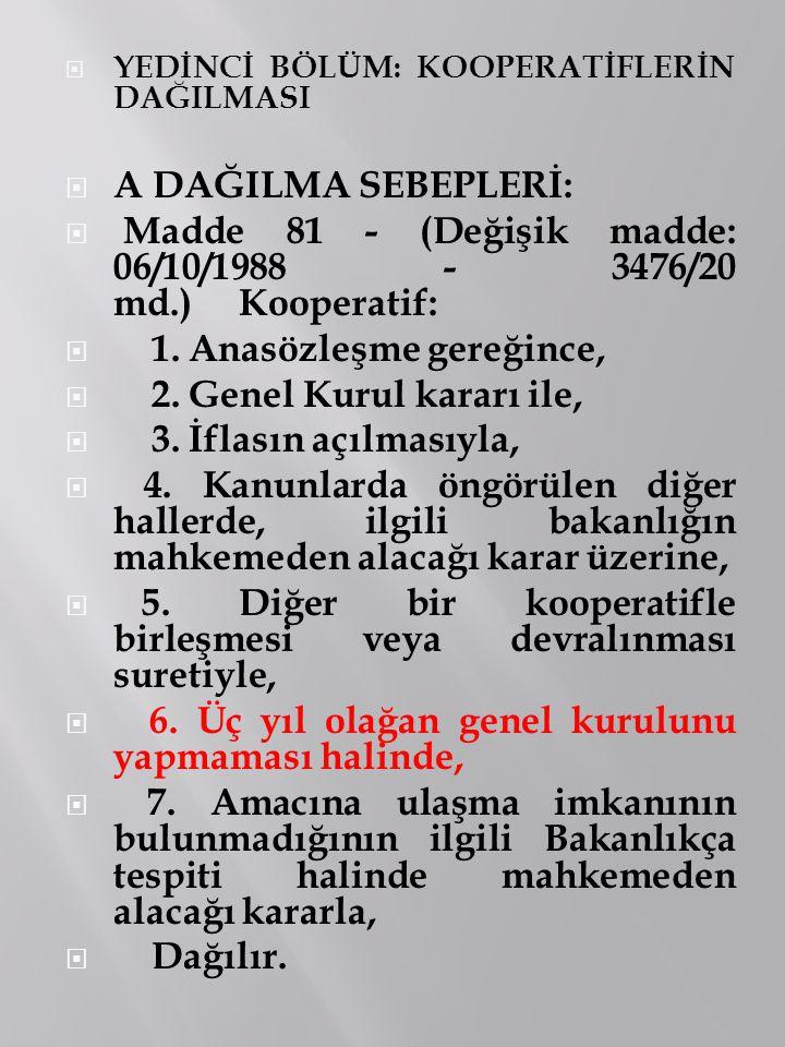  YEDİNCİ BÖLÜM: KOOPERATİFLERİN DAĞILMASI  A DAĞILMA SEBEPLERİ:  Madde 81 - (Değişik madde: 06/10/1988 - 3476/20 md.) Kooperatif:  1. Anasözleşme