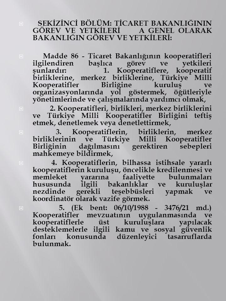  SEKİZİNCİ BÖLÜM: TİCARET BAKANLIĞININ GÖREV VE YETKİLERİ A GENEL OLARAK BAKANLIĞIN GÖREV VE YETKİLERİ:  Madde 86 - Ticaret Bakanlığının kooperatifl