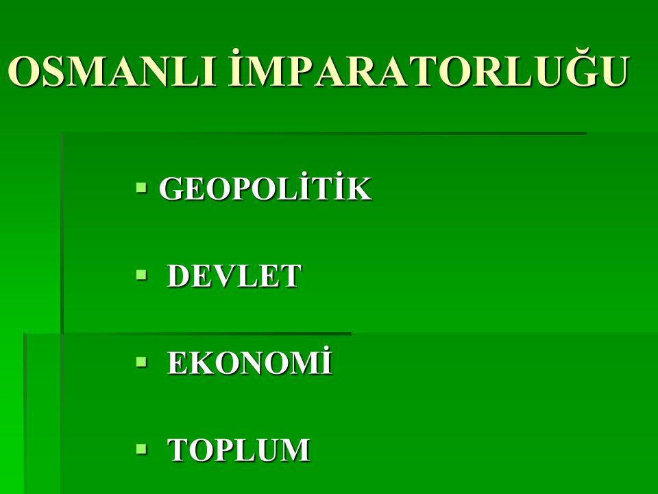 OSMANLI İMPARATORLUĞU  GEOPOLİTİK  DEVLET  EKONOMİ  TOPLUM
