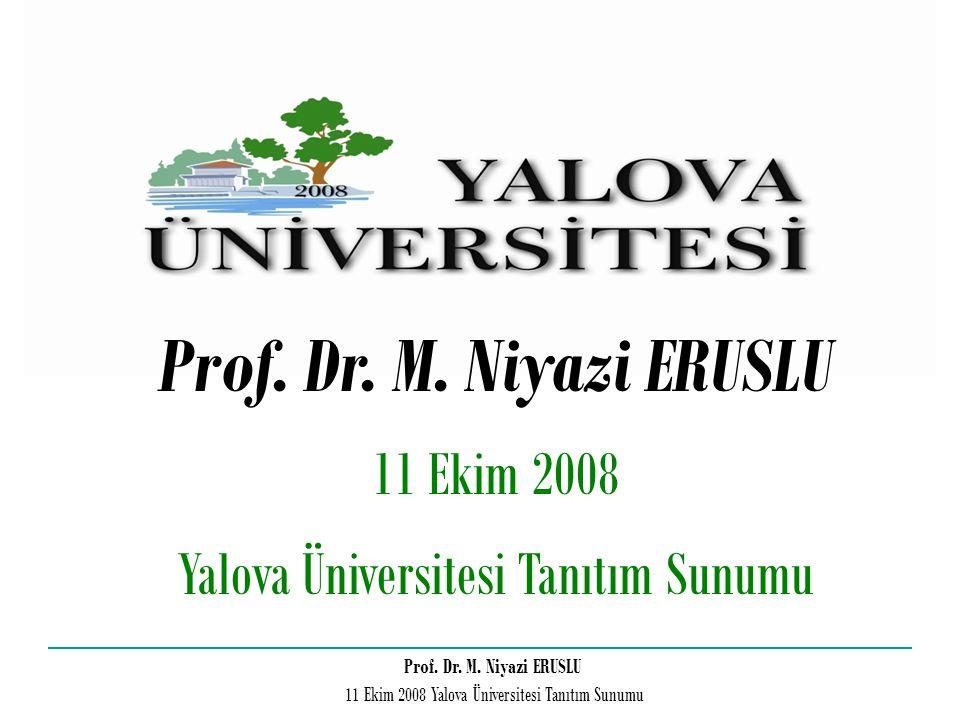 Prof. Dr. M. Niyazi ERUSLU 11 Ekim 2008 Yalova Üniversitesi Tanıtım Sunumu Prof. Dr. M. Niyazi ERUSLU 11 Ekim 2008 Yalova Üniversitesi Tanıtım Sunumu