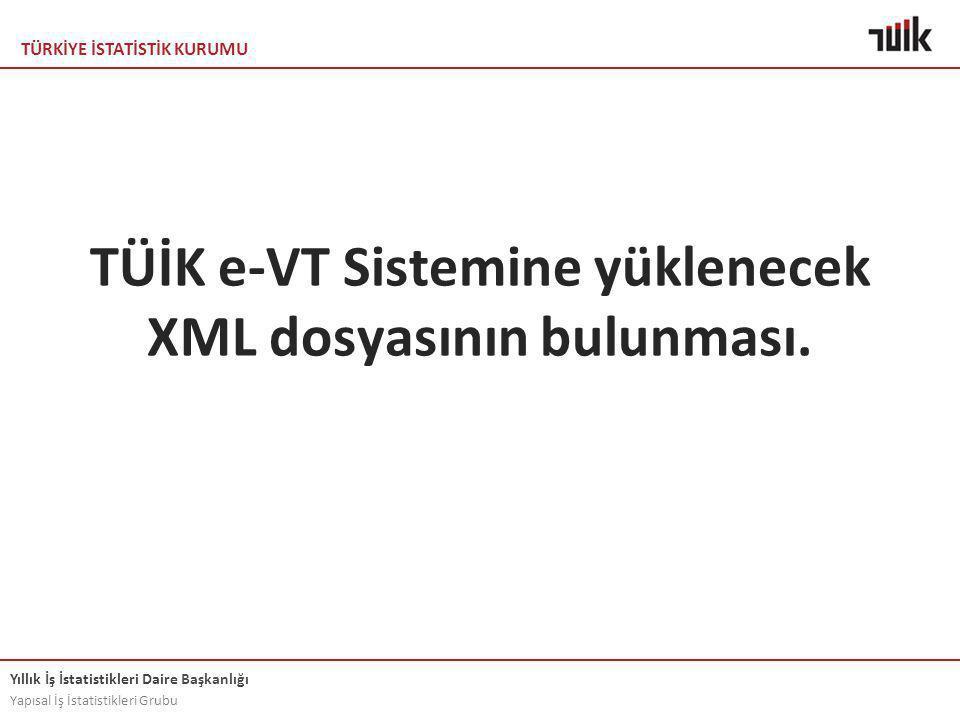 TÜRKİYE İSTATİSTİK KURUMU Yıllık İş İstatistikleri Daire Başkanlığı Yapısal İş İstatistikleri Grubu TÜİK e-VT Sistemine yüklenecek XML dosyasının bulunması.