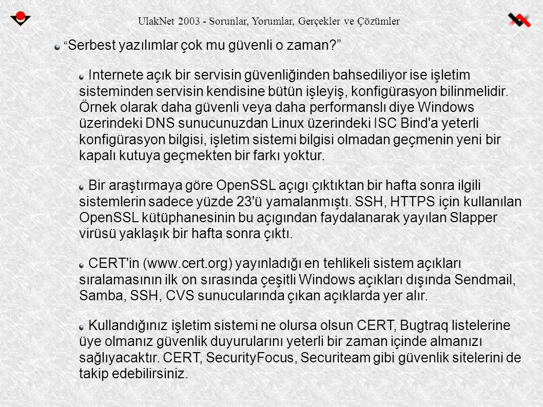 UlakNet 2003 - Sorunlar, Yorumlar, Gerçekler ve Çözümler Serbest yazılımlar çok mu güvenli o zaman? Internete açık bir servisin güvenliğinden bahsediliyor ise işletim sisteminden servisin kendisine bütün işleyiş, konfigürasyon bilinmelidir.