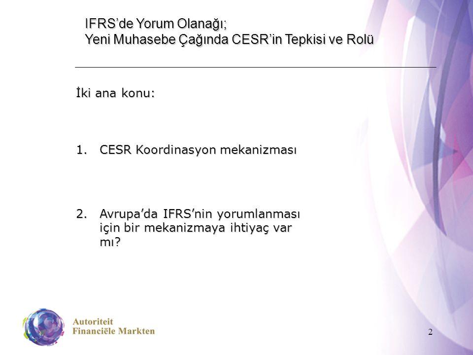 2 IFRS'de Yorum Olanağı; Yeni Muhasebe Çağında CESR'in Tepkisi ve Rolü İki ana konu: 1.CESR Koordinasyon mekanizması 2.Avrupa'da IFRS'nin yorumlanması için bir mekanizmaya ihtiyaç var mı