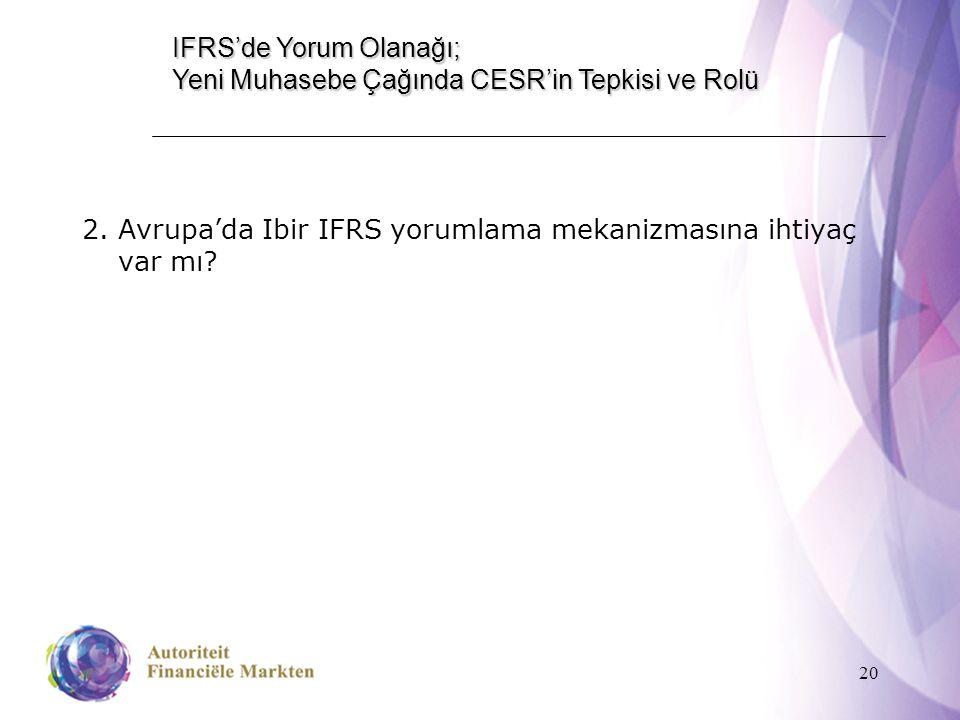 20 IFRS'de Yorum Olanağı; Yeni Muhasebe Çağında CESR'in Tepkisi ve Rolü 2.Avrupa'da Ibir IFRS yorumlama mekanizmasına ihtiyaç var mı?