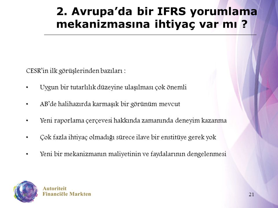 21 2. Avrupa'da bir IFRS yorumlama mekanizmasına ihtiyaç var mı ? CESR'in ilk görü ş lerinden bazıları : Uygun bir tutarlılık düzeyine ula ş ılması ço