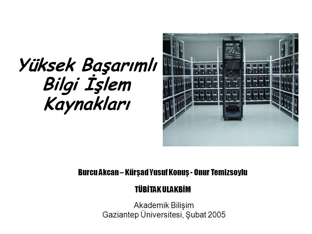 Yüksek Başarımlı Bilgi İşlem Kaynakları Akademik Bilişim Gaziantep Üniversitesi, Şubat 2005 Burcu Akcan – Kürşad Yusuf Konuş - Onur Temizsoylu TÜBİTAK