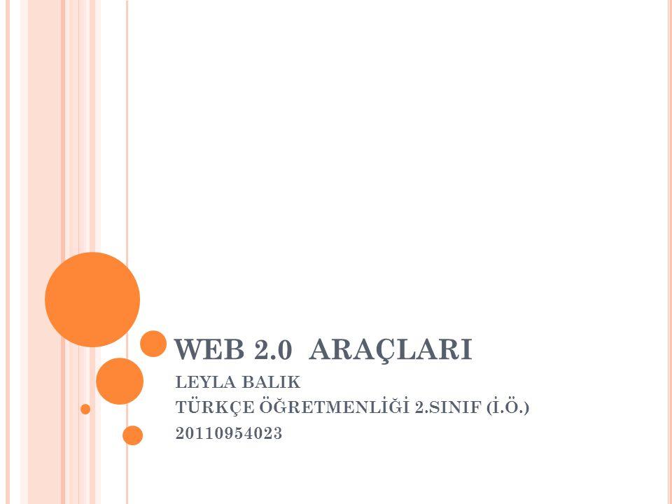 WEB 2.0 ARAÇLARI LEYLA BALIK TÜRKÇE ÖĞRETMENLİĞİ 2.SINIF (İ.Ö.) 20110954023