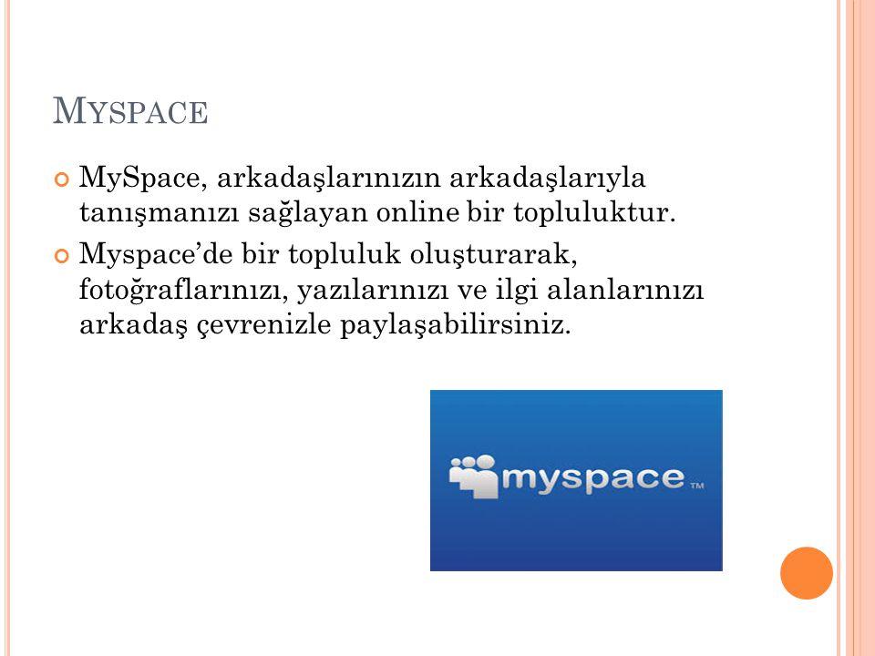 M YSPACE MySpace, arkadaşlarınızın arkadaşlarıyla tanışmanızı sağlayan online bir topluluktur. Myspace'de bir topluluk oluşturarak, fotoğraflarınızı,